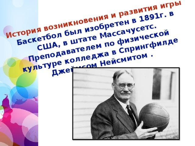 История возникновения и развития игры  Баскетбол был изобретен в 1891г. в США, в штате Массачусетс. Преподавателем по физической культуре колледжа в Спрингфилде Джеймсом Нейсмитом .