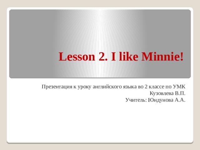Lesson 2. I like Minnie! Презентация к уроку английского языка во 2 классе по УМК Кузовлева В.П. Учитель: Юндунова А.А.
