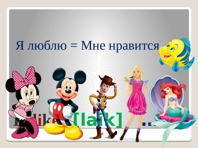 Я люблю = Мне нравится I l i k e [laik] …