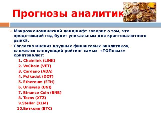Прогнозы аналитиков Макроэкономический ландшафт говорит отом, что предстоящий год будет уникальным для криптовалютного рынка. Согласно мнения крупных финансовых аналитиков, сложился следующий рейтинг самых «ТОПовых» криптовалют:  1. Chainlink (LINK)  2. VeChain (VET)  3. Cardano (ADA)  4. Polkadot (DOT)  5. Ethereum (ETH)  6. Uniswap (UNI)  7. Binance Coin (BNB)  8. Tezos (XTZ)  9.Stellar (XLM)  10.Биткоин (BTC)