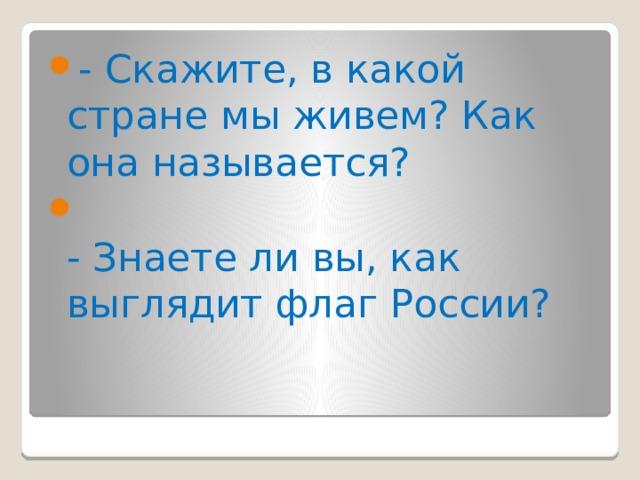 - Скажите, в какой стране мы живем? Как она называется?  - Знаете ли вы, как выглядит флаг России?