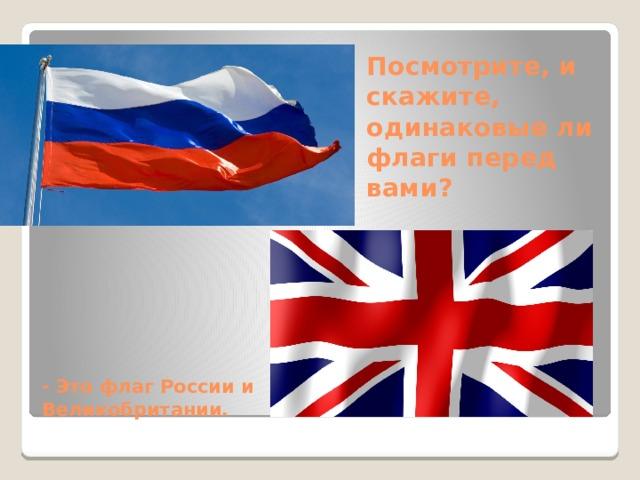 Посмотрите, и скажите, одинаковые ли флаги перед вами?    - Это флаг России и Великобритании.