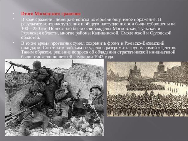 Итоги Московского сражения В ходе сражения немецкие войска потерпели ощутимое поражение. В результате контрнаступления и общего наступления они были отброшены на 100—250 км. Полностью были освобождены Московская, Тульская и Рязанская области, многие районы Калининской, Смоленской и Орловской областей. В то же время противник сумел сохранить фронт и Ржевско-Вяземский плацдарм. Советским войскам не удалось разгромить группу армий «Центр». Таким образом, решение вопроса об обладании стратегической инициативой было отложено до летней кампании 1942 года.
