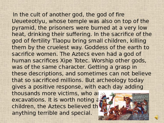 In the cult of another god, the god of fire Ueueteotlyu, whose temple was also on top of the pyramid, the prisoners were burned at a very low heat, drinking their suffering. In the sacrifice of the god of fertility Tlaopu bring small children, killing them by the cruelest way. Goddess of the earth to sacrifice women. The Aztecs even had a god of human sacrifices Xipe Totec. Worship other gods, was of the same character. Getting a grasp in these descriptions, and sometimes can not believe that so sacrificed millions. But archeology today gives a positive response, with each day adding thousands more victims, who are found in the excavations. It is worth noting also that, burning children, the Aztecs believed that do not do anything terrible and special.