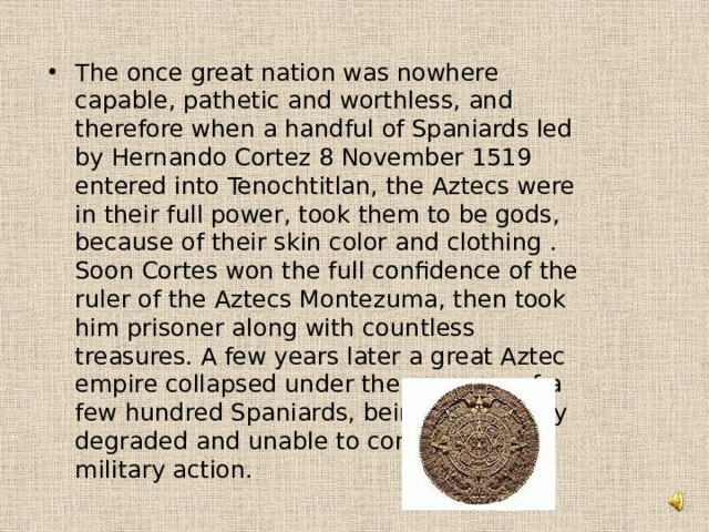 The once great nation was nowhere capable, pathetic and worthless, and therefore when a handful of Spaniards led by Hernando Cortez 8 November 1519 entered into Tenochtitlan, the Aztecs were in their full power, took them to be gods, because of their skin color and clothing . Soon Cortes won the full confidence of the ruler of the Aztecs Montezuma, then took him prisoner along with countless treasures. A few years later a great Aztec empire collapsed under the pressure of a few hundred Spaniards, being completely degraded and unable to conduct any military action.