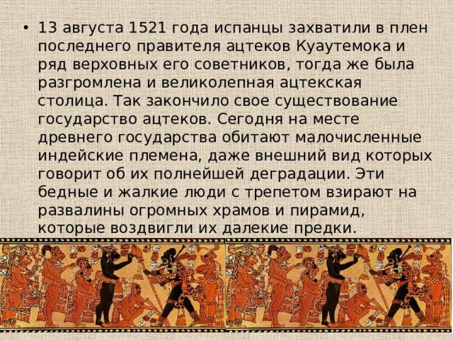 13 августа 1521 года испанцы захватили в плен последнего правителя ацтеков Куаутемока и ряд верховных его советников, тогда же была разгромлена и великолепная ацтекская столица. Так закончило свое существование государство ацтеков. Сегодня на месте древнего государства обитают малочисленные индейские племена, даже внешний вид которых говорит об их полнейшей деградации. Эти бедные и жалкие люди с трепетом взирают на развалины огромных храмов и пирамид, которые воздвигли их далекие предки.