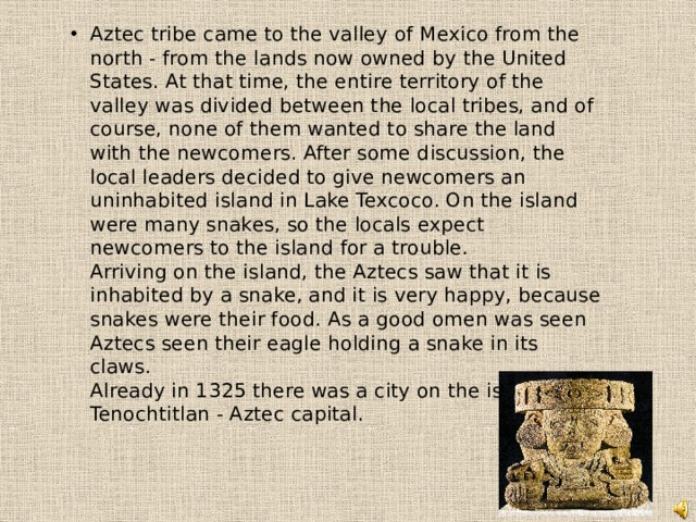Aztec tribe came to the valley of Mexico from the north - from the lands now owned by the United States. At that time, the entire territory of the valley was divided between the local tribes, and of course, none of them wanted to share the land with the newcomers. After some discussion, the local leaders decided to give newcomers an uninhabited island in Lake Texcoco. On the island were many snakes, so the locals expect newcomers to the island for a trouble.  Arriving on the island, the Aztecs saw that it is inhabited by a snake, and it is very happy, because snakes were their food. As a good omen was seen Aztecs seen their eagle holding a snake in its claws.  Already in 1325 there was a city on the island of Tenochtitlan - Aztec capital.