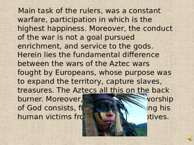 Main task of the rulers, was a constant warfare, participation in which is the highest happiness. Moreover, the conduct of the war is not a goal pursued enrichment, and service to the gods. Herein lies the fundamental difference between the wars of the Aztec wars fought by Europeans, whose purpose was to expand the territory, capture slaves, treasures. The Aztecs all this on the back burner. Moreover, the service and worship of God consists, first of all, in bringing his human victims from among the captives.