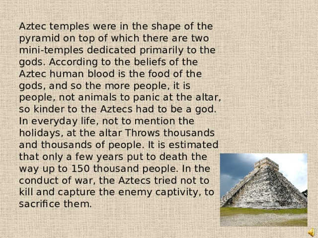 Aztec temples were in the shape of the pyramid on top of which there are two mini-temples dedicated primarily to the gods. According to the beliefs of the Aztec human blood is the food of the gods, and so the more people, it is people, not animals to panic at the altar, so kinder to the Aztecs had to be a god. In everyday life, not to mention the holidays, at the altar Throws thousands and thousands of people. It is estimated that only a few years put to death the way up to 150 thousand people. In the conduct of war, the Aztecs tried not to kill and capture the enemy captivity, to sacrifice them.
