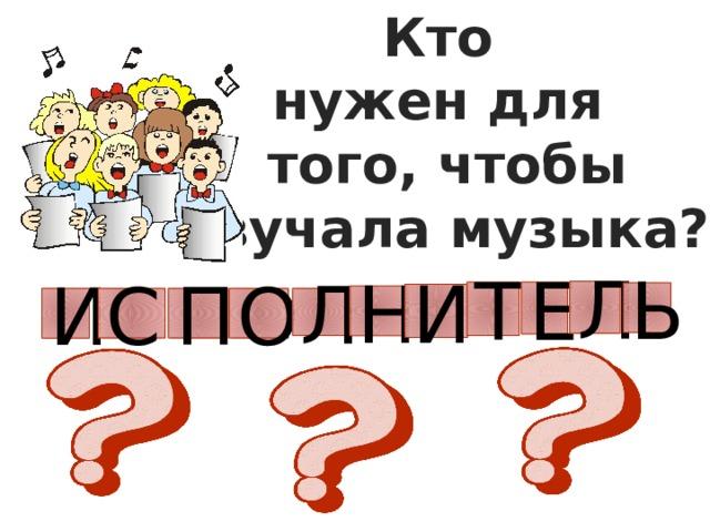 Кто нужен для того, чтобы звучала музыка? Л Е Т Ь И Н И С П О Л