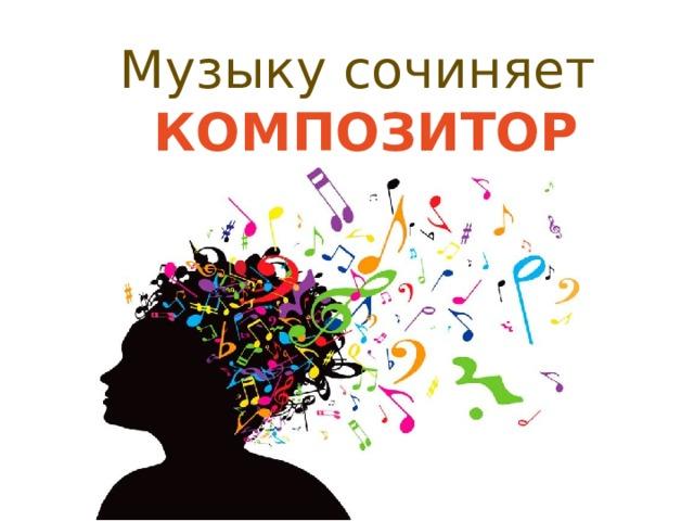 Музыку сочиняет КОМПОЗИТОР