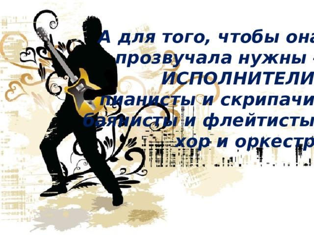 А для того, чтобы она прозвучала нужны – ИСПОЛНИТЕЛИ: пианисты и скрипачи, баянисты и флейтисты, хор и оркестр