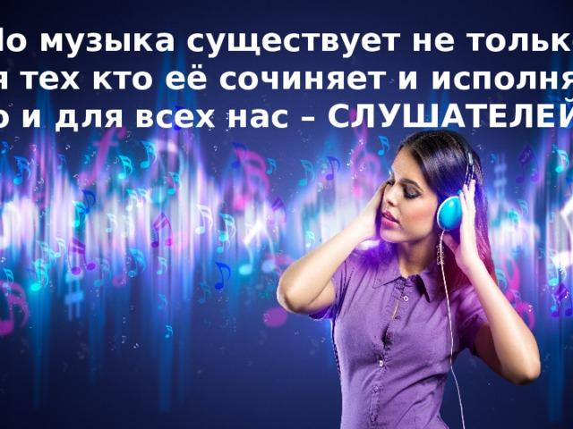 Но музыка существует не только для тех кто её сочиняет и исполняет, но и для всех нас – СЛУШАТЕЛЕЙ.