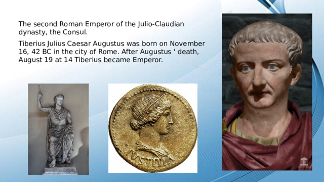 The second Roman Emperor of the Julio-Claudian dynasty, the Consul. Tiberius Julius Caesar Augustus was born on November 16, 42 BC in the city of Rome. After Augustus ' death, August 19 at 14 Tiberius became Emperor.
