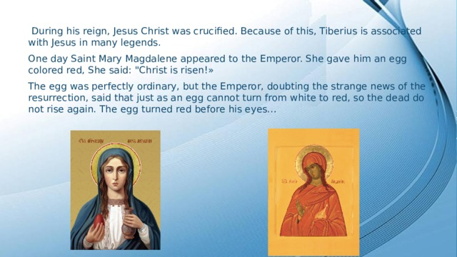 During his reign, Jesus Christ was crucified. Because of this, Tiberius is associated with Jesus in many legends. One day Saint Mary Magdalene appeared to the Emperor. She gave him an egg colored red, She said: