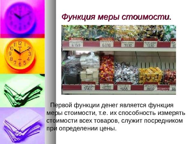 Функция меры стоимости.    Первой функции денег является функция меры стоимости, т.е. их способность измерять стоимости всех товаров, служит посредником при определении цены.