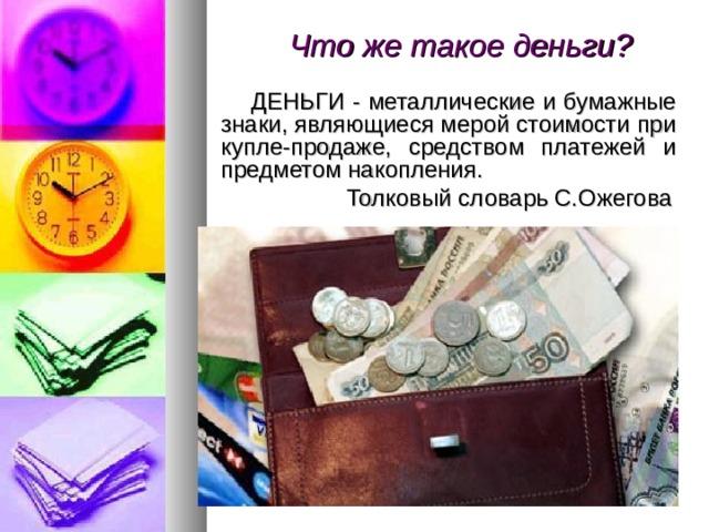 Что же такое деньги?    ДЕНЬГИ - металлические и бумажные знаки, являющиеся мерой стоимости при купле-продаже, средством платежей и предметом накопления.  Толковый словарь С.Ожегова