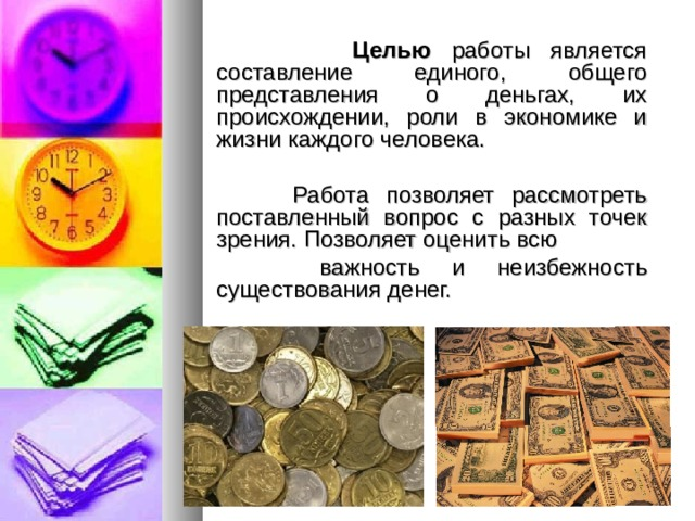 Целью работы является составление единого, общего представления о деньгах, их происхождении, роли в экономике и жизни каждого человека.  Работа позволяет рассмотреть поставленный вопрос с разных точек зрения. Позволяет оценить всю  важность и неизбежность существования денег.