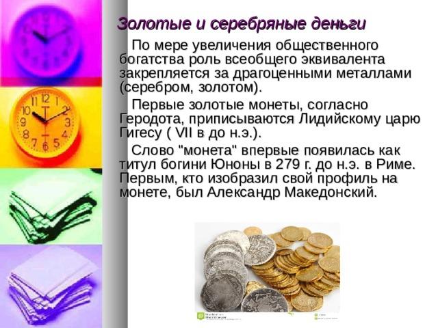 Золотые и серебряные деньги   По мере увеличения общественного богатства роль всеобщего эквивалента закрепляется за драгоценными металлами (серебром, золотом).  Первые золотые монеты, согласно Геродота, приписываются Лидийскому царю Гигесу ( VII в до н.э.).  Слово