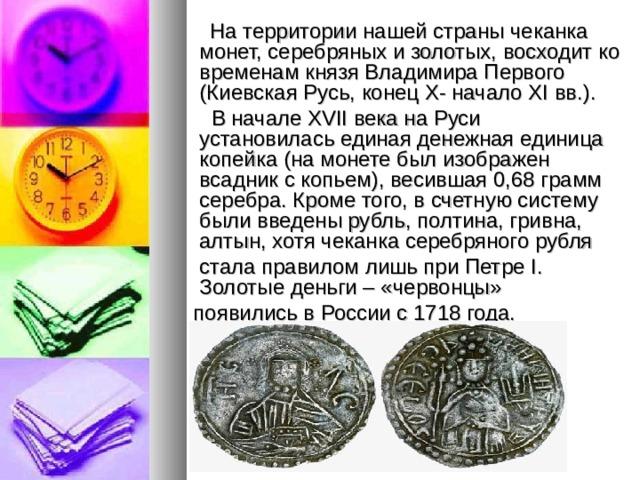 На территории нашей страны чеканка монет, серебряных и золотых, восходит ко временам князя Владимира Первого (Киевская Русь, конец Х- начало ХI вв.).  В начале XVII века на Руси установилась единая денежная единица копейка (на монете был изображен всадник с копьем), весившая 0,68 грамм серебра. Кроме того, в счетную систему были введены рубль, полтина, гривна, алтын, хотя чеканка серебряного рубля  стала правилом лишь при Петре I. Золотые деньги – «червонцы»  появились в России с 1718 года.