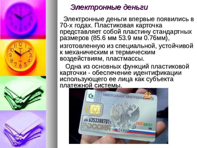 Электронные деньги   Электронные деньги впервые появились в 70-х годах. Пластиковая карточка представляет собой пластину стандартных размеров (85.6 мм 53.9 мм 0.76мм),  изготовленную из специальной, устойчивой к механическим и термическим воздействиям, пластмассы.  Одна из основных функций пластиковой карточки - обеспечение идентификации использующего ее лица как субъекта платежной системы.