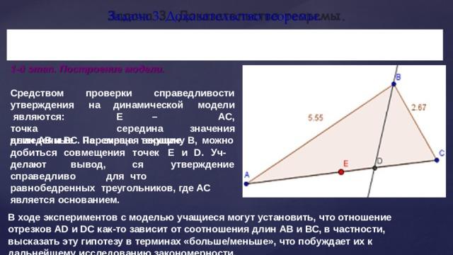 Задача 3. Доказательство  теоремы. Биссе к т р и с а  т р еу г о л ь ника  д ел и т  п р о т и в о п о л о ж ную  с т ор о н у пропорциональные прилежащим сторонам  треугольника. на  отрезки, 1-й этап. Построение  модели. Средством утверждения    на я в ля ю т с я :  т о ч к а выведенные   на проверки  справедливости динамической  модели А С , Е  –  с е ре д ина экран  текущие з н а че н ия длин АВ и ВС. Перемещая вершину В,  можно доб и т ься совмещения т о чек  Е  и  D .  Уч - ся вывод, что делают утверждение спр а в ед ли в о  дл я  рав н обедр е нн ы х треугольников, где АС является  основанием. В ходе экспериментов с моделью учащиеся могут установить, что отношение отрезков АD и DC как-то зависит от соотношения длин АВ и ВС, в частности, высказать эту гипотезу в терминах «больше/меньше», что побуждает их к дальнейшему исследованию  закономерности.