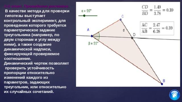3-й этап. Проведение расчетов.  В качестве метода для проверки гипотезы выступает контрольный эксперимент, для проведения которого требуется параметрическое задание треугольника (например, по двум сторонам и углу между ними), а также создание динамической надписи, фиксирующей проверяемое соотношение. Динамический чертеж позволяет проверить устойчивость пропорции относительно изменений каждого из параметров, задающих треугольник, или относительно их случайных сочетаний.