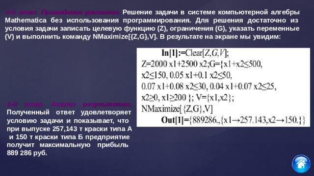 3-й этап. Проведение расчетов. Решение задачи в системе компьютерной алгебры Mathematica без использования программирования. Для решения достаточно из условия задачи записать целевую функцию (Z), ограничения (G), указать  переменные (V) и выполнить команду NMaximize[{Z,G},V]. В результате на экране мы  увидим: 4-й  этап. Ан а лиз результатов. Полученный о т в ет удовлетворяет условию задачи и показывает, что при выпуске 257,143 т краски типа А и 150 т краски типа Б предприятие получит  максимальную прибыль 889 286  руб.