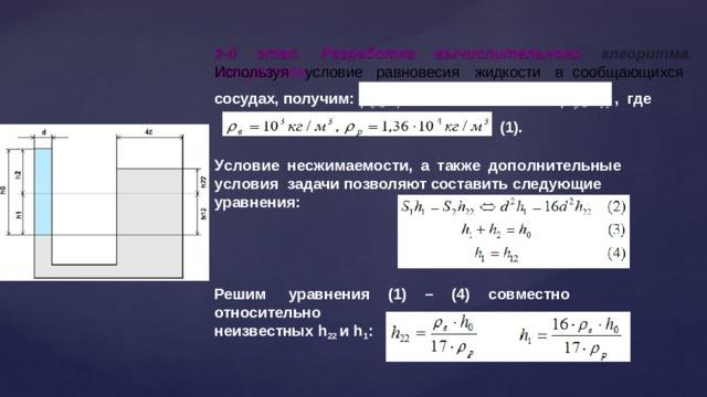 Используя  условие  равновесия  жидкости  в  сообщающихся 2 - й  э т ап .  Разра б о т к а  вы ч исли т е льно г о  а л г о ри т м а . сосудах, получим:   в  gh 1      р  gh 22  ,  где  в gh 2     р gh 12 (1). У с л о в ие  н е сжи м а ем о с т и ,  а  т ак ж е  доп о лн и т ельны е  у с л ов и я задачи позволяют составить следующие  уравнения: Решим  уравнения  (1)  –  (4)  совместно  относительно неизвестных h 22 и  h 1 :