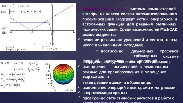 MathCAD Prime 3.0 – система компьютерной алгебры из класса систем автоматизированного  проектирования. Содержит сотни  операторов и встроенных функций для решения различных технических задач. Среди возможностей MathCAD можно  выделить: решение различных уравнений и систем, в том числе и численными  методами; п о с т роение  д в у мерных,  т рёх м е р ных гр а ф и ко в ф у н к ц и й,  гр а ф и к ов  в  п о л я рной с ис т е ме координат, контурных и векторных  графиков; в ы п о лне ни е  в ы ч и с л е ни й  в  с им в о льн о м  р е ж и ме для  преобразования  и  упрощения  выражений,  а также решения задач в общем  виде; выполнение операций с векторами и  матрицами; аппроксимация  кривых; проведение статистических расчётов и работа  с
