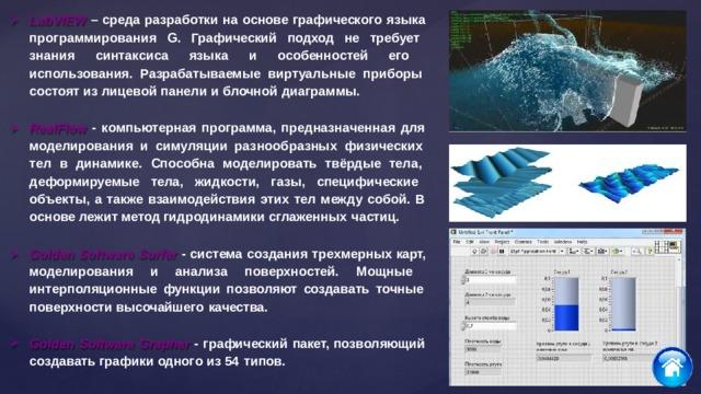 LabVIEW – среда разработки на основе графического языка программирования G. Графический подход не требует знания синтаксиса языка и особенностей его использования. Разрабатываемые виртуальные приборы состоят из лицевой панели и блочной  диаграммы. RealFlow - компьютерная программа, предназначенная для моделирования и симуляции разнообразных физических тел в динамике. Способна моделировать твёрдые тела, деформируемые тела, жидкости, газы, специфические объекты, а также взаимодействия этих тел между собой. В основе лежит метод гидродинамики сглаженных  частиц. Golden Software Surfer - система создания трехмерных карт, моделирования и анализа поверхностей. Мощные интерполяционные функции позволяют создавать точные поверхности высочайшего  качества. Golden Software Grapher - графический пакет, позволяющий создавать графики одного из 54  типов.