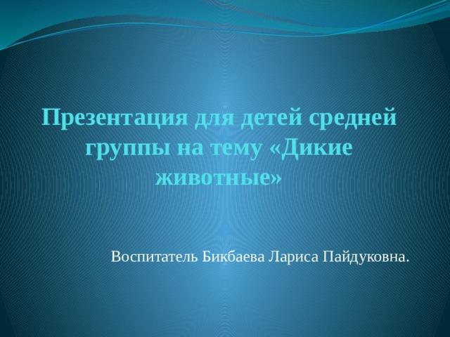 Презентация для детей средней группы на тему «Дикие животные» Воспитатель Бикбаева Лариса Пайдуковна.