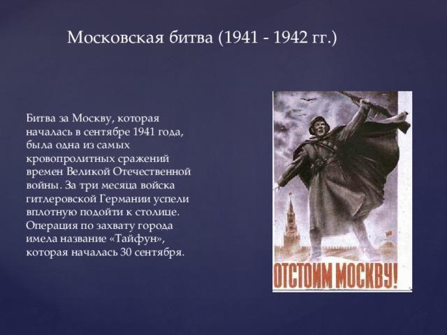 Московская битва (1941 - 1942 гг.) Битва за Москву, которая началась в сентябре 1941 года, была одна из самых кровопролитных сражений временВеликой Отечественной войны. За три месяца войска гитлеровской Германии успели вплотную подойти к столице. Операция по захвату города имела название «Тайфун», которая началась 30 сентября.