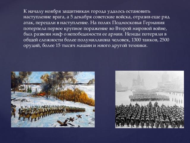 К началу ноября защитникам города удалось остановить наступление врага, а 5 декабря советские войска, отразив еще ряд атак, перешли в наступление. На полях Подмосковья Германия потерпела первое крупное поражение во Второй мировой войне, был развеян миф о непобедимости ее армии. Немцы потеряли в общей сложности более полумиллиона человек, 1300 танков, 2500 орудий, более 15 тысяч машин и много другой техники.