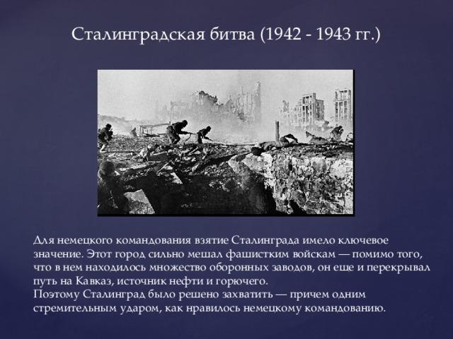 Сталинградская битва (1942 - 1943 гг.) Для немецкого командования взятие Сталинграда имело ключевое значение. Этот город сильно мешал фашистким войскам — помимо того, что в нем находилось множество оборонных заводов, он еще и перекрывал путь на Кавказ, источник нефти и горючего. Поэтому Сталинград было решено захватить — причем одним стремительным ударом, как нравилось немецкому командованию.