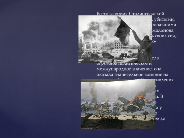 Всего за время Сталинградской битвы противник потерял убитыми, ранеными, пленными и пропавшими без вести около полутора миллиона человек – четвертую часть своих сил, действовавших на советско-германском фронте. Победа советских войск в Сталинградской битве имела огромное политическое и международное значение, она оказала значительное влияние на развитие Движения Сопротивления на территории европейских государств, оккупированных фашистскими захватчиками. В результате битвы советские вооруженные силы вырвали у противника стратегическую инициативу и удерживали ее до конца войны.