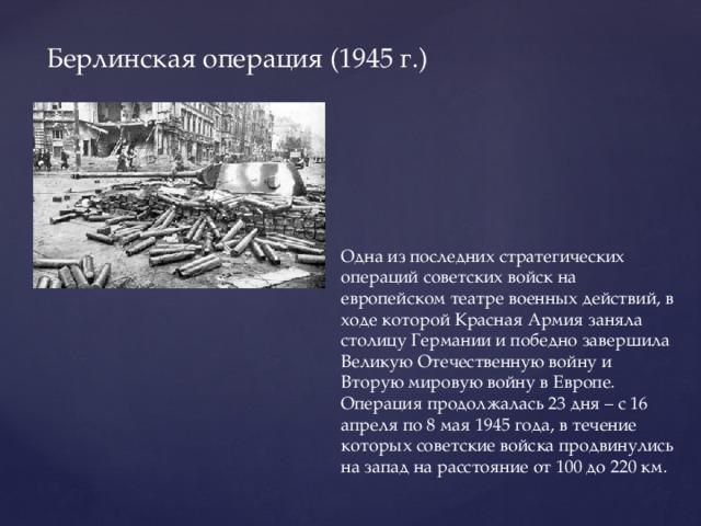 Берлинская операция (1945 г.) Одна из последних стратегических операций советских войск на европейском театре военных действий, в ходе которой Красная Армия заняла столицу Германии и победно завершила Великую Отечественную войну и Вторую мировую войну в Европе. Операция продолжалась 23 дня – с 16 апреля по 8 мая 1945 года, в течение которых советские войска продвинулись на запад на расстояние от 100 до 220 км.