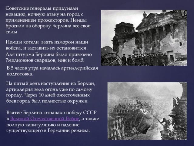 Советские генералы придумали новацию, ночную атаку на город с применением прожекторов. Немцы бросили на оборону Берлина все свои силы. Немцы хотели взять измором наши войска, и заставить их остановиться.  Для штурма Берлина было привезено 7милионнов снарядов, мин и бомб. В 5 часов утра началась артиллерийская подготовка. На пятый день наступления на Берлин, артиллерия вела огонь уже по самому городу. Через 10 дней ожесточенных боев город был полностью окружен Взятие Берлина означало победу СССР в Великой Отечественной Войне , а также полную капитуляцию и падение существующего в Германии режима.