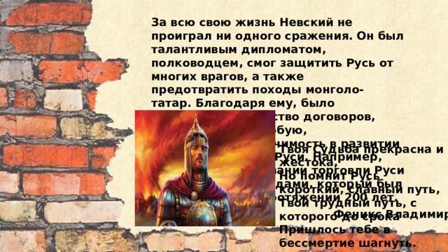 За всю свою жизнь Невский не проиграл ни одного сражения. Он был талантливым дипломатом, полководцем, смог защитить Русь от многих врагов, а также предотвратить походы монголо-татар. Благодаря ему, было составлено множество договоров, которые имели особую, историческую, значимость в развитии и жизни людей на Руси. Например, договор о налаживании торговли Руси с различными городами, который был действенным на протяжении 200 лет. Твоя Судьба прекрасна и жестока, Но помнит Русь короткий, славный путь, Твой трудный путь, с которого до срока Пришлось тебе в бессмертие шагнуть.     Феникс Владимир