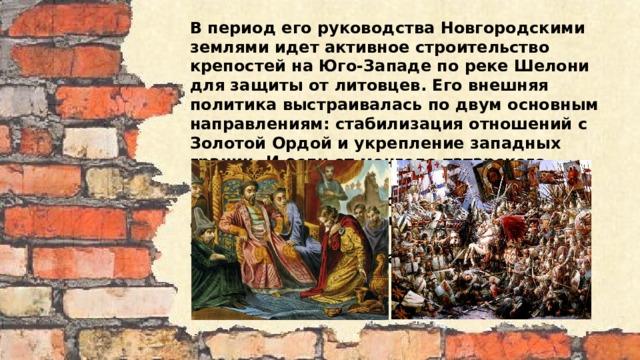 В период его руководства Новгородскими землями идет активное строительство крепостей на Юго-Западе по реке Шелони для защиты от литовцев. Его внешняя политика выстраивалась по двум основным направлениям: стабилизация отношений с Золотой Ордой и укрепление западных границ. И если от монголо-татарского нашествия Новгород практически не пострадал, так как основные военные действия проходили южнее новгородских земель, то с запада надвигалась реальная угроза. Обстановка на западе была очень напряженной.
