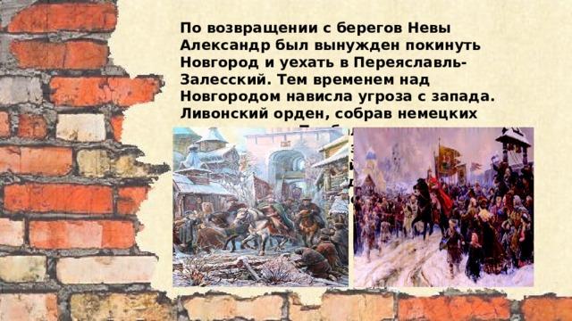 По возвращении с берегов Невы Александр был вынужден покинуть Новгород и уехать в Переяславль-Залесский. Тем временем над Новгородом нависла угроза с запада. Ливонский орден, собрав немецких крестоносцев Прибалтики, датских рыцарей из Ревеля, заручившись поддержкой папской курии и давних соперников новгородцев псковичей, вторгся в пределы новгородских земель.