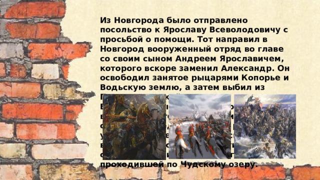 Из Новгорода было отправлено посольство к Ярославу Всеволодовичу с просьбой о помощи. Тот направил в Новгород вооруженный отряд во главе со своим сыном Андреем Ярославичем, которого вскоре заменил Александр. Он освободил занятое рыцарями Копорье и Водьскую землю, а затем выбил из Пскова немецкий гарнизон. Вдохновленные успехами новгородцы вторглись на территорию Ливонского ордена. Вышедшие из Риги рыцари, уничтожили передовой русский полк, вынудив Александра отвести свои отряды к границе Ливонского ордена, проходившей по Чудскому озеру.