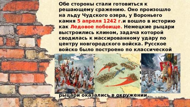 Обе стороны стали готовиться к решающему сражению. Оно произошло на льду Чудского озера, у Вороньего камня 5 апреля 1242 г. и вошло в историю как Ледовое побоище. Немецкие рыцари выстроились клином, задача которой сводилась к массированному удару по центру новгородского войска. Русское войско было построено по классической схеме. Центр - пеший полк с выдвинутыми вперед лучниками, по флангам - конница. Новгородская летопись и немецкая хроника единогласно утверждают, что клин пробил русский центр, но в это время ударила по флангам русская конница, и рыцари оказались в окружении.