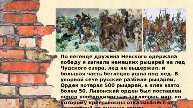По легенде дружина Невского одержала победу и загнала немецких рыцарей на лед Чудского озера, лед не выдержал, и большая часть беглецов ушла под лед. В упорной сече русские разбили рыцарей, Орден потерял 500 рыцарей, в плен взято более 50. Ливонский орден был поставлен перед необходимостью заключить мир, по которому крестоносцы отказывались от притязаний на русские земли.