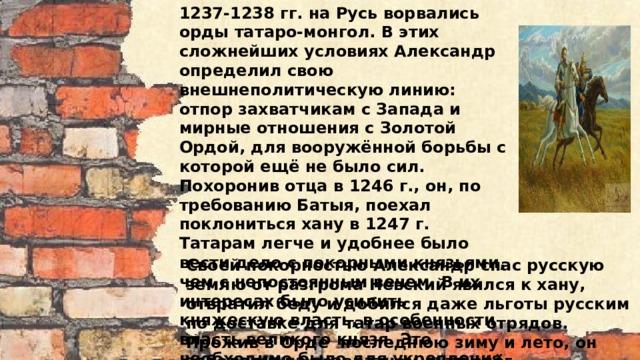 1237-1238 гг. на Русь ворвались орды татаро-монгол. В этих сложнейших условиях Александр определил свою внешнеполитическую линию: отпор захватчикам с Запада и мирные отношения с Золотой Ордой, для вооружённой борьбы с которой ещё не было сил. Похоронив отца в 1246 г., он, по требованию Батыя, поехал поклониться хану в 1247 г. Татарам легче и удобнее было вести дело с покорными князьями, чем с непостоянным вечем. В их интересах было усилить княжескую власть, в особенности власть великого князя. Это необходимо было для укрепления раздираемой усобицами Руси. В 1258 г. Невский ездил в Орду «чтить» ханского наместника Улавчия, а в 1259 г. добился от новгородцев согласия на перепись населения и на поголовную дань. Своей покорностью Александр спас русскую землю от разгрома Невский явился к хану, отвратил беду и добился даже льготы русским по доставке для татар военных отрядов. Прожив в Орде последнюю зиму и лето, он заболел и на возвратном пути слёг.