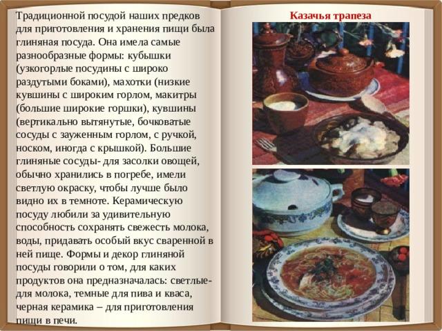 Казачья трапеза Традиционной посудой наших предков для приготовления и хранения пищи была глиняная посуда. Она имела самые разнообразные формы: кубышки (узкогорлые посудины с широко раздутыми боками), махотки (низкие кувшины с широким горлом, макитры (большие широкие горшки), кувшины (вертикально вытянутые, бочковатые сосуды с зауженным горлом, с ручкой, носком, иногда с крышкой). Большие глиняные сосуды- для засолки овощей, обычно хранились в погребе, имели светлую окраску, чтобы лучше было видно их в темноте. Керамическую посуду любили за удивительную способность сохранять свежесть молока, воды, придавать особый вкус сваренной в ней пище. Формы и декор глиняной посуды говорили о том, для каких продуктов она предназначалась: светлые-для молока, темные для пива и кваса, черная керамика – для приготовления пищи в печи.