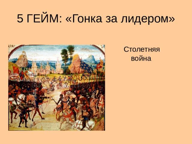 5 ГЕЙМ: «Гонка за лидером» Столетняя война