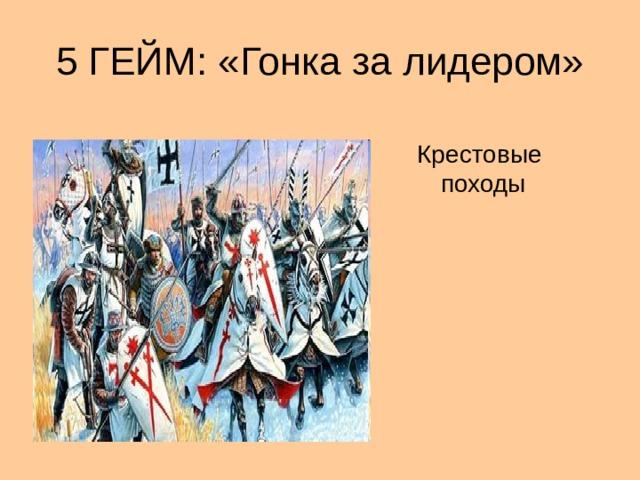5 ГЕЙМ: «Гонка за лидером» Крестовые походы
