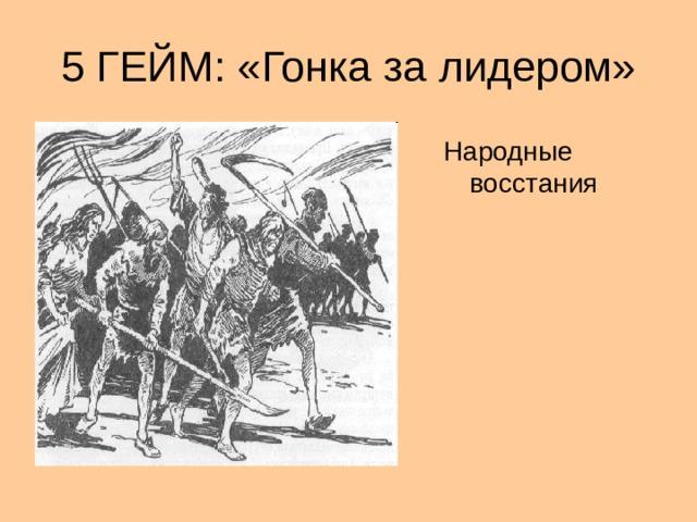 5 ГЕЙМ: «Гонка за лидером» Народные восстания