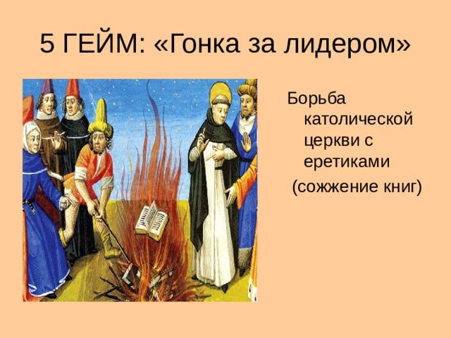 5 ГЕЙМ: «Гонка за лидером» Борьба католической церкви с еретиками  (сожжение книг)